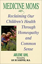 Medicine Moms: Reclaiming Our Children's Health Through Homeopathy and Common Sense by Arlene Matthews Uhl (2001-03-01)