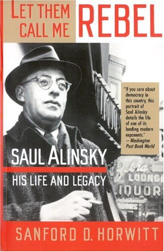 let-them-call-me-rebel-saul-alinsky-his-life-and-legacy
