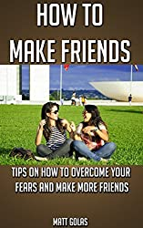 How to Make Friends: Tips on How to Overcome Your Fears and Make More Friends (Transform Yourself Book 2)