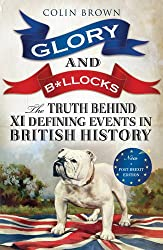 Glory & Bollocks: The Truth Behind Ten Defining Events in British History - And the Half-truths, Lies, Mistakes and What We Really Just Don't Know About Brexit