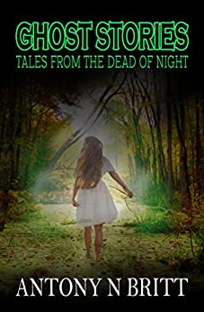 Ghost Stories: Tales From The Dead Of Night by [Britt, Antony N]
