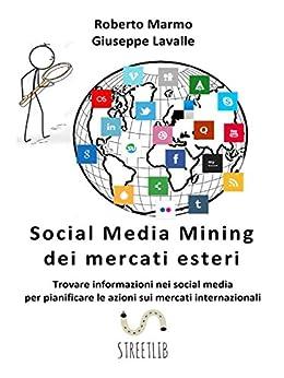 Social Media Mining dei mercati esteri: Trovare informazioni nei social media per pianificare le azioni sui mercati internazionali di [Giuseppe Lavalle, Roberto Marmo]