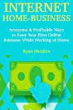 Internet Home Business: Awesome & Profitable Ways to Start Your First Online Business While Working at Home