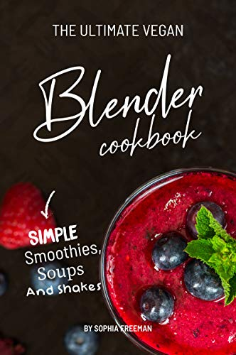 The Ultimate Vegan Blender Cookbook: Simple Smoothies, Soups and Shakes (English Edition) (Green Blender Beauty)