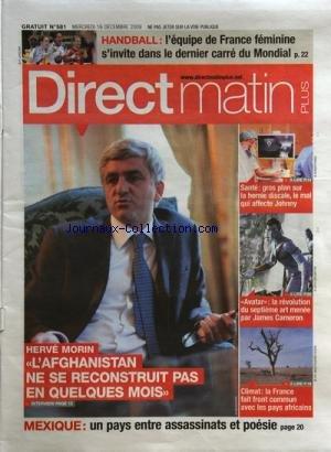 DIRECT MATIN PLUS [No 581] du 16/12/2009 - HERVE MORIN / L'AFGHANISTAN NE SE RECOSRTUIT PAS EN QUELQUES MOIS -MEXIQUE / UN PAYS ENTRE ASSASSINATS ET POESIE -CLIMAT / LA FRANCE FAIT FRONT COMMUN AVEC LES PAYS AFRICAINS -AVATAR ET JAMES CAMERON -SANTE / LA HERNIE DISCALE ET JOHNNY HALLYDAY -HAND / L'EQUIPE FEMININE AU MONDIAL