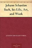 Johann Sebastian Bach, his Life, Art, and Work (English Edition)