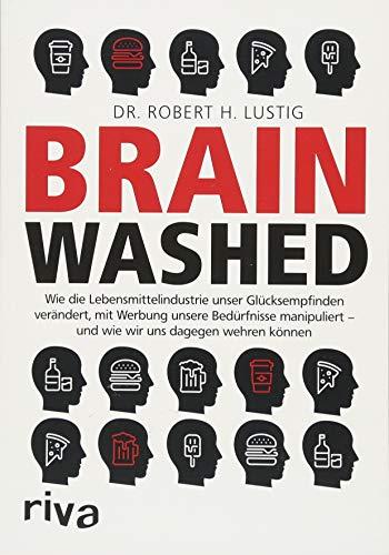 Brainwashed: Wie die Lebensmittelindustrie unser Glücksempfinden verändert, mit Werbung unsere Bedürfnisse manipuliert - und wie wir uns dagegen wehren können