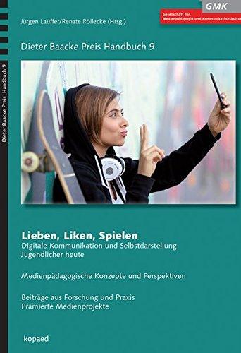 Lieben, Liken, Spielen: Digitale Kommunikation und Selbstdarstellung Jugendlicher heute - Medienpädagogische Konzepte und Perspektiven (Dieter Baacke Preis Handbuch)