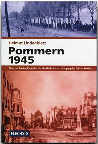ZEITGESCHICHTE - Pommern 1945 - Eines der letzten Kapitel in der Geschichte vom Untergang des Dritten Reichs - FLECHSIG Verlag