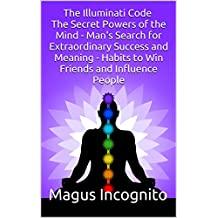 The Illuminati Code The Secret Powers of the Mind - Man's Search for Extraordinary Success and Meaning - Habits to Win Friends and Influence People (illuminati ... code man's search meaning) (English Edition)
