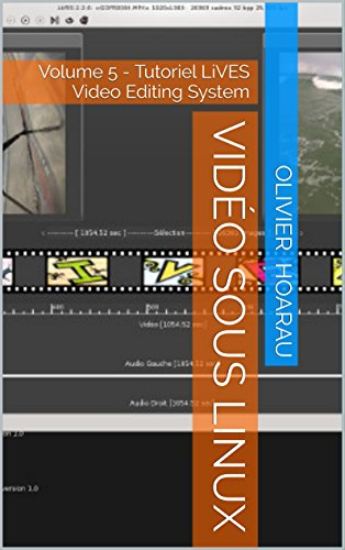 Vidéo sous Linux: Volume 5 - Tutoriel LiVES Video Editing System (French Edition) -