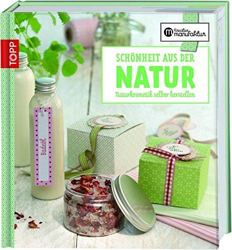 Die kreative Manufaktur - Schönheit aus der Natur: Naturkosmetik selbst herstellen