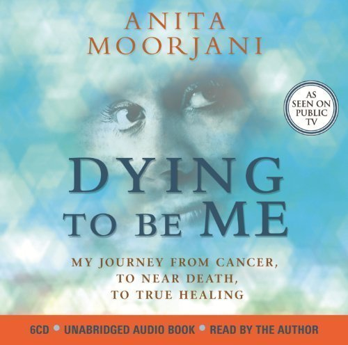 Dying to Be Me: My Journey from Cancer, to Near Death, to True Healing by Moorjani, Anita on 04/06/2012 Unabridged edition