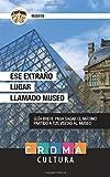 Ese Extraño Lugar Llamado Museo: Guía breve para sacar el máximo partido a tus visitas al museo