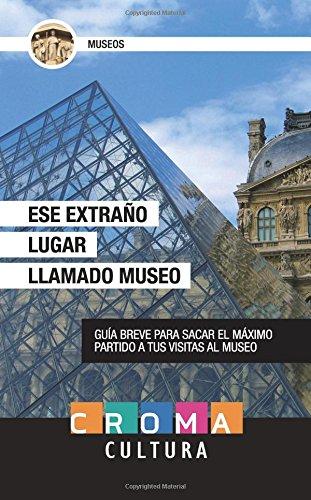 Ese Extraño Lugar Llamado Museo: Guía breve para sacar el máximo partido a tus visitas al museo por Javier Albelo Garcia