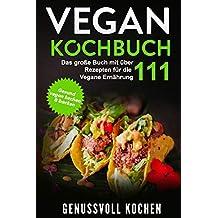 Vegan Kochbuch: Das große Buch mit über 111 leckeren Rezepten für die Vegane Ernährung - Gesund vegan kochen & backen Inkl. Vegan to Go, Vegan Bowls, 14 Tage Challenge für Einsteiger & Anfänger
