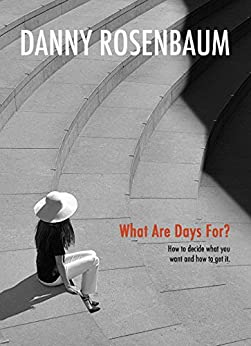 What Are Days For?: How to decide what you want and how to get it. by [Rosenbaum, Danny]