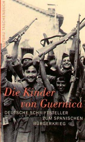 Die Kinder von Guernica: Deutsche Schriftsteller zum Spanischen Bürgerkrieg. Reportagen, Erinnerungen, Kommentare
