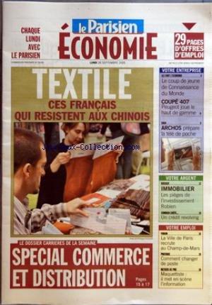 PARISIEN ECONOMIE (LE) [No 56196] du 26/09/2005 - TEXTILE - CES FRANCAIS QUI RESISTENT AUX CHINOIS LE DOSSIER CARRIERES DE LA SEMAINE - SPECIAL COMMERCE ET DISTRIBUTION VOTRE ENTREPRISE - ILS FONT L'ECONOMIE - LE COUP DE JEUNE DE CONNAISSANCE DU MONDE - COUPE 407 - PEUGEOT JOUE LE HAUT DE GAMME SAGA - ARCHOS PREPARE LA TELE DE POCHE VOTRE ARGENT - DOSSIER - IMMOBILIER - LES PIEGES DE L'INVESTISSEMENT ROBIEN COMBIEN COUTE - UN CREDIT REVOLVING VOTRE EMPLOI - FORUM - LA VILLE DE PARIS RECRU