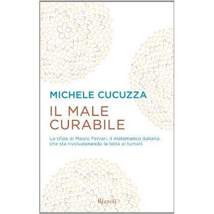 Il Male Curabile. La Sfida Di Mauro Ferrari, Il Matematico Italiano Che Sta Rivoluzionando La Lotta Ai Tumori