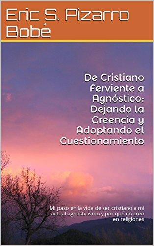 De Cristiano Ferviente a Agnóstico: Dejando la Creencia y Adoptando el Cuestionamiento: Mi paso en la vida de ser cristiano a mi actual agnosticismo y por qué no creo en religiones por Eric S. Pizarro Bobé