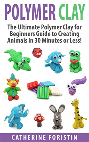 Polymer Clay: The Ultimate Beginners Guide to Creating Animals in 30 Minutes or Less! (Polymer Clay - Polymer Clay for Beginners - Clay - Polyer Clay Animals ... Clay Jewelry - Sculpture) (English Edition)