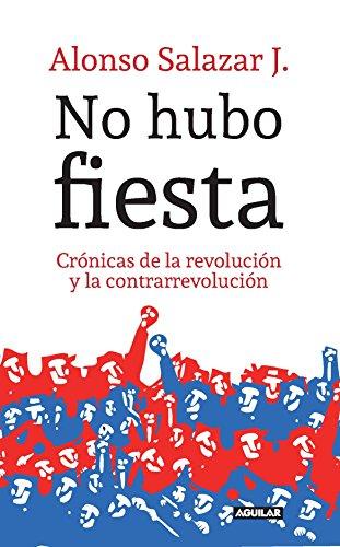 No hubo fiesta: Crónicas de la revolución y la contrarrevolución por Alonso Salazar Jaramillo