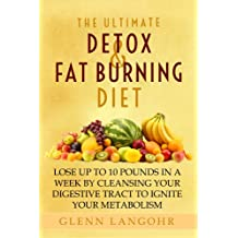 The Ultimate Detox and Fat Burning Diet: Lose Up To 10 Pounds in a Week By Cleansing Your Digestive Tract to Ignite Your Metabolism