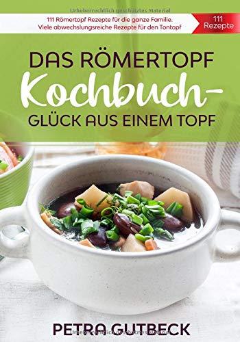 Das Römertopf Kochbuch - Glück aus einem Topf: Römertopf Rezepte für die ganze Familie. Viele abwechslungsreiche Rezepte für den Tontopf