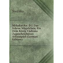 Mrhakatika: D.I. Das Irdene Wägelchen, Ein Dem König Cûdraka Zugeschriebenes Schauspiel (German Edition)