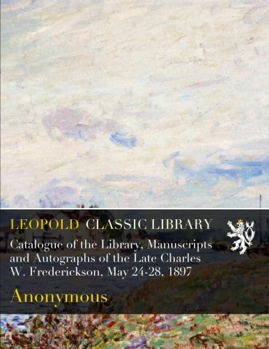 Catalogue of the Library, Manuscripts and Autographs of the Late Charles W. Frederickson, May 24-28, 1897 por Anonymous .