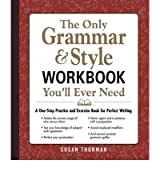 THE ONLY GRAMMAR AND STYLE WORKBOOK YOU'LL EVER NEED A ONE-STOP PRACTICE AND EXERCISE BOOK FOR PERFECT WRITING BY (THURMAN, SUSAN) PAPERBACK
