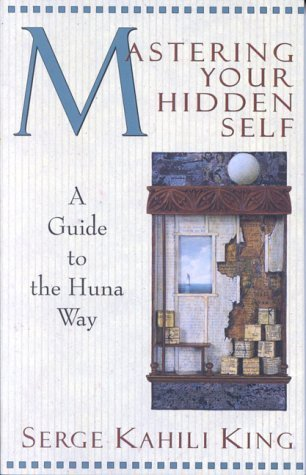 Mastering Your Hidden Self: A Guide to the Huna Way (A Quest Book) by King, Serge Kahili (1985) Paperback