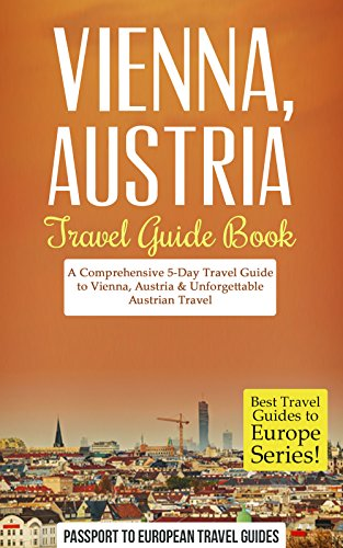 Vienna Travel Guide: Vienna, Austria: Travel Guide Book—A Comprehensive 5-Day Travel Guide to Vienna, Austria & Unforgettable Austrian Travel (Best Travel Guides to Europe Series Book 13) book cover