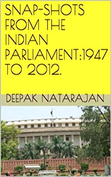 SNAP-SHOTS FROM THE INDIAN PARLIAMENT:1947 TO 2012. by [Natarajan, Deepak]