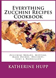Everything Zucchini Recipes Cookbook: Zucchini Breads, Muffins, Main Dishes, Desserts, Jams & Marmalade (English Edition)