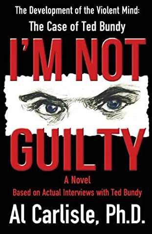 I'm Not Guilty: The Development of the Violent Mind: The Case of Ted Bundy by Dr. Al Carlisle Ph.D. (2013-01-31)