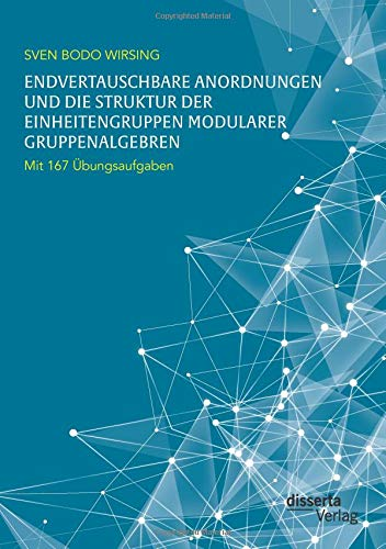 Endvertauschbare Anordnungen und die Struktur der Einheitengruppen modularer Gruppenalgebren; mit 167 Übungsaufgaben