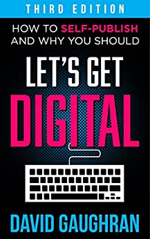 Let's Get Digital: How To Self-Publish, And Why You Should (Third Edition) (Let's Get Publishing Book 1) by [Gaughran, David]