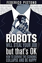 Robots Will Steal Your Job, But That's OK: how to survive the economic collapse and be happy: Volume 1