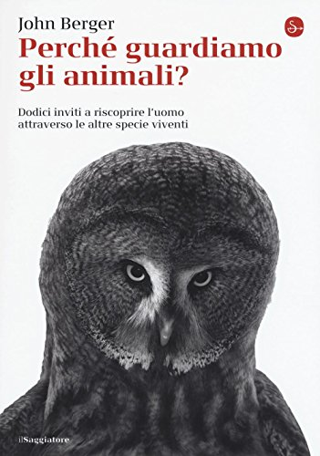 Perch guardiamo gli animali? Dodici inviti a riscoprire l'uomo attraverso le altre specie viventi