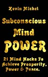 Subconscious Mind Power: 21 Mind Hacks To Achieve Prosperity, Power & Peace