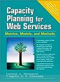 Capacity Planning for Web Services: Metrics, Models, and Methods - Daniel A. Menasce, Virgilio A.F. Almeida