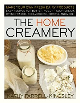 The Home Creamery: Make Your Own Fresh Dairy Products; Easy Recipes for Butter, Yogurt, Sour Cream, Creme Fraiche, Cream Cheese, Ricotta, and More! by [Farrell-Kingsley, Kathy]