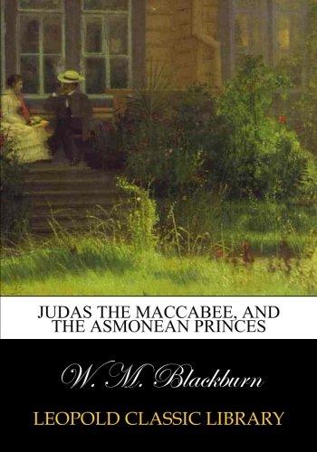 Judas the Maccabee, and the Asmonean princes por W. M. Blackburn