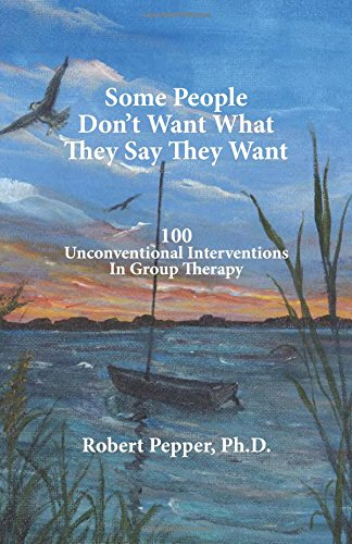 Some People Don't Want What They Say They Want: 100 Unconventional Interventions in Group Therapy