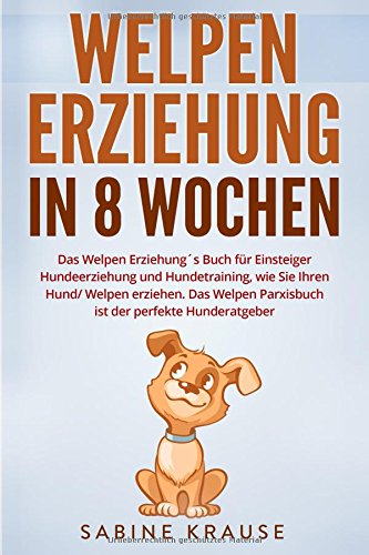 Welpenerziehung in 8 Wochen: Das Welpen Erziehung´s Buch für Einsteiger Hundeerziehung und Hundetraining, wie Sie Ihren Hund/Welpen erziehen. Das Welpen Parxisbuch ist der perfekte Hunderatgeber