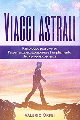viaggi astrali: passo dopo passo verso l'esperienza extracorporea e l'ampliamento della propria coscienza