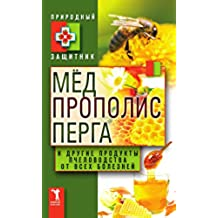 Мёд, прополис, перга и другие продукты пчеловодства от всех болезней (Russian Edition)