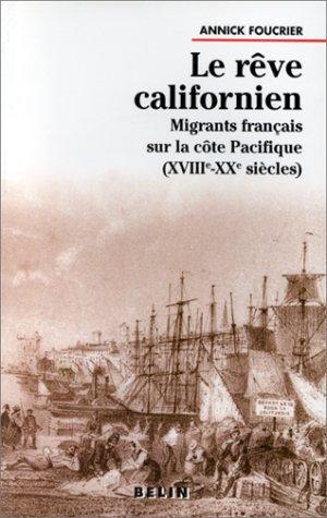 LE REVE CALIFORNIEN. : Migrants français sur la côte Pacifique, XVIIIème-XXème siècles